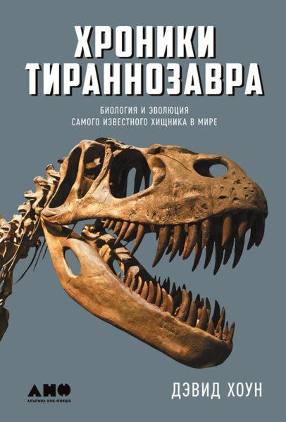Хоун Д. Хроники тираннозавра: Биология и эволюция самого известного хищника в мире. — М.: Альпина нон-фикшн, 2017