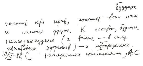 «К счастью, будущее непредсказуемо, а также — в силу квантовых эффектов — и не определено» — так Андрей Сахаров, в письме из горьковской ссылки 10 мая 1982 года, утешил близкого ему физика-правозащитника Бориса Альтшулера. В то время Сахаров писал свои воспоминания
