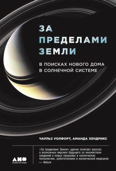 За пределами Земли: В поисках нового дома в Солнечной системе / Чарльз Уолфорт, Аманда Хендрикс. — М.: Альпина нон-фикшн, 2018.