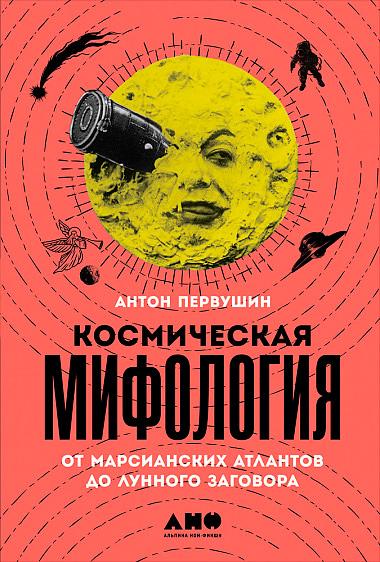Первушин, Антон. Космическая мифология. — М.: Альпина нон-фикшн, 2019. — 424 с.