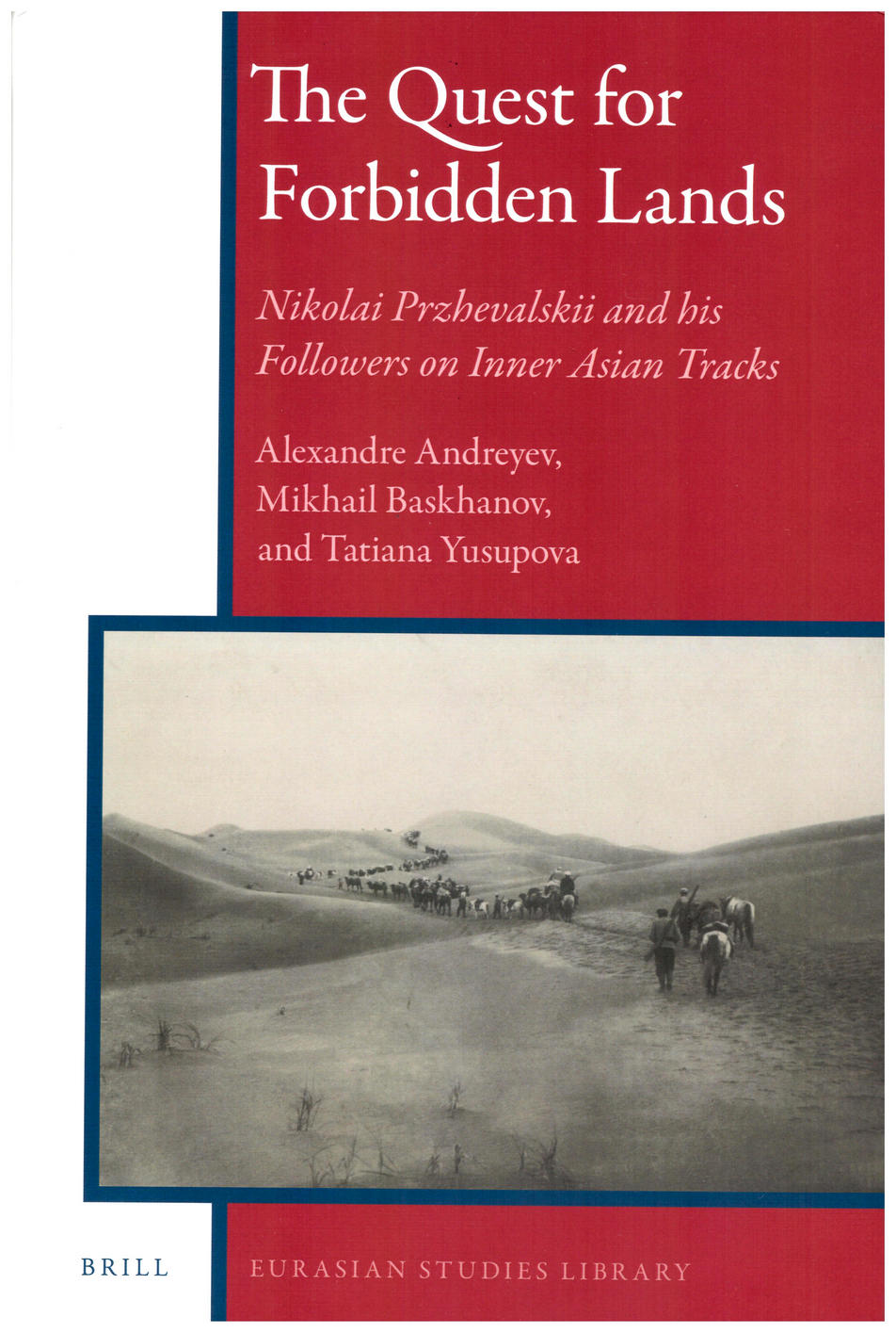 The Quest for Forbidden Lands: Nikolai Przhevalskii and his Followers on Inner Asian Tracks by Alexandre I. Andreyev, Mikhail Baskhanov and Tatyana Yusupova